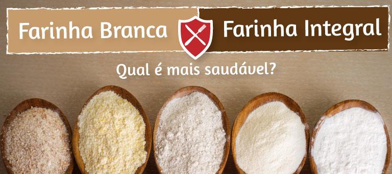 Farinha Branca x Farinha Integral - Qual é mais saudável?